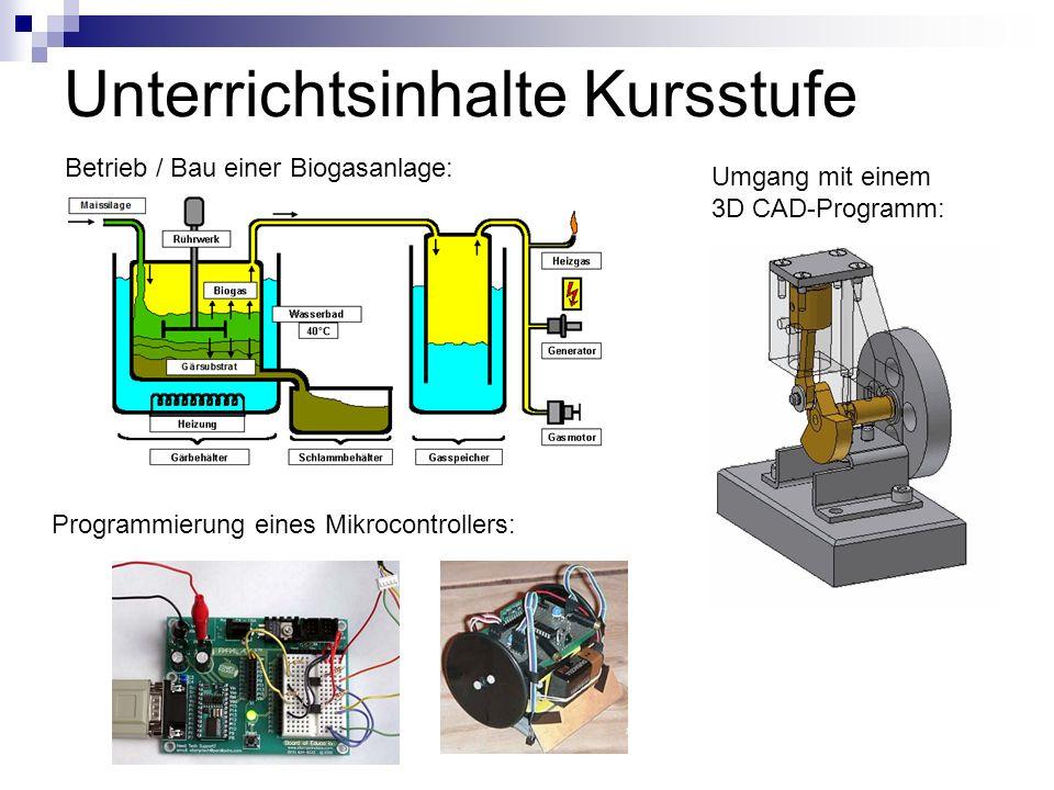 Unterrichtsinhalte Kursstufe Betrieb / Bau einer Biogasanlage: Umgang mit einem 3D CAD-Programm: Programmierung eines Mikrocontrollers: