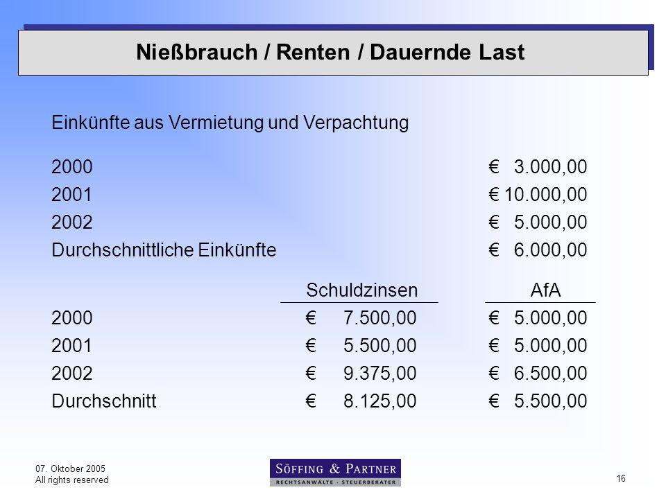 07. Oktober 2005 All rights reserved 16 Nießbrauch / Renten / Dauernde Last Einkünfte aus Vermietung und Verpachtung 2000€3.000,00 2001€10.000,00 2002