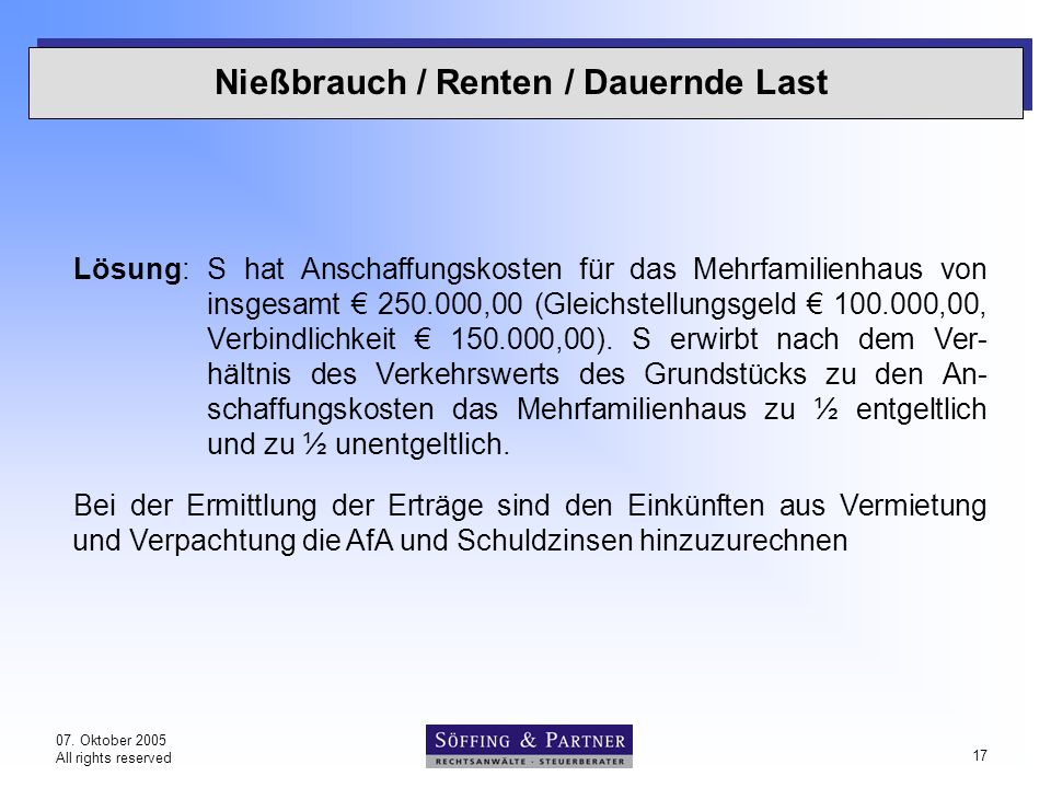 07. Oktober 2005 All rights reserved 17 Nießbrauch / Renten / Dauernde Last Lösung: S hat Anschaffungskosten für das Mehrfamilienhaus von insgesamt €