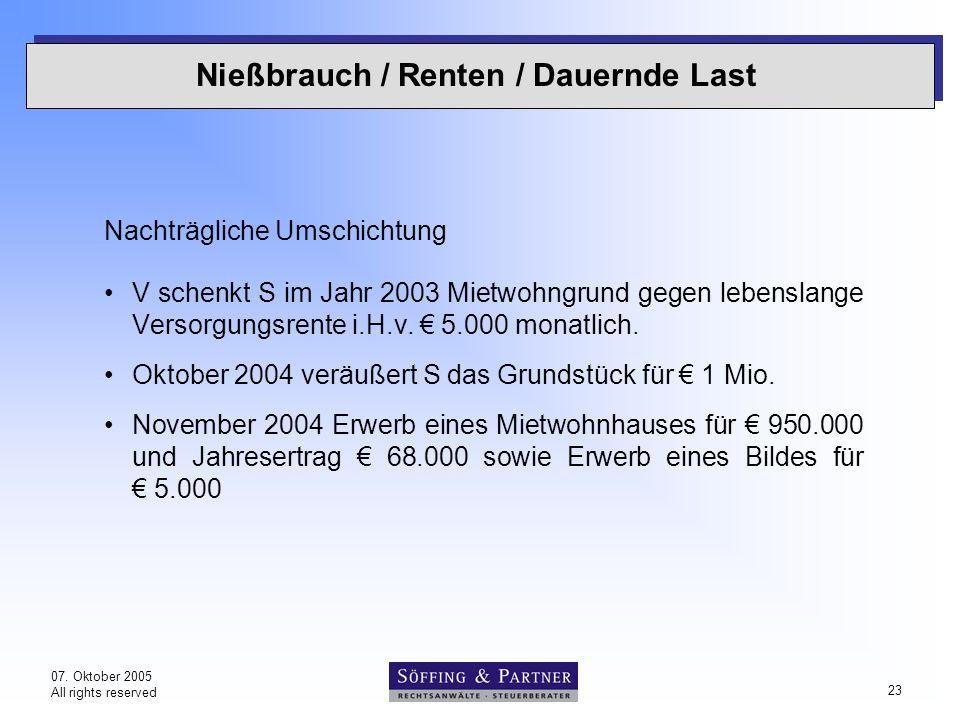 07. Oktober 2005 All rights reserved 23 Nießbrauch / Renten / Dauernde Last Nachträgliche Umschichtung V schenkt S im Jahr 2003 Mietwohngrund gegen le