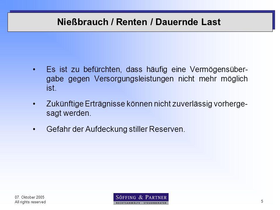 07. Oktober 2005 All rights reserved 5 Nießbrauch / Renten / Dauernde Last Es ist zu befürchten, dass häufig eine Vermögensüber- gabe gegen Versorgung