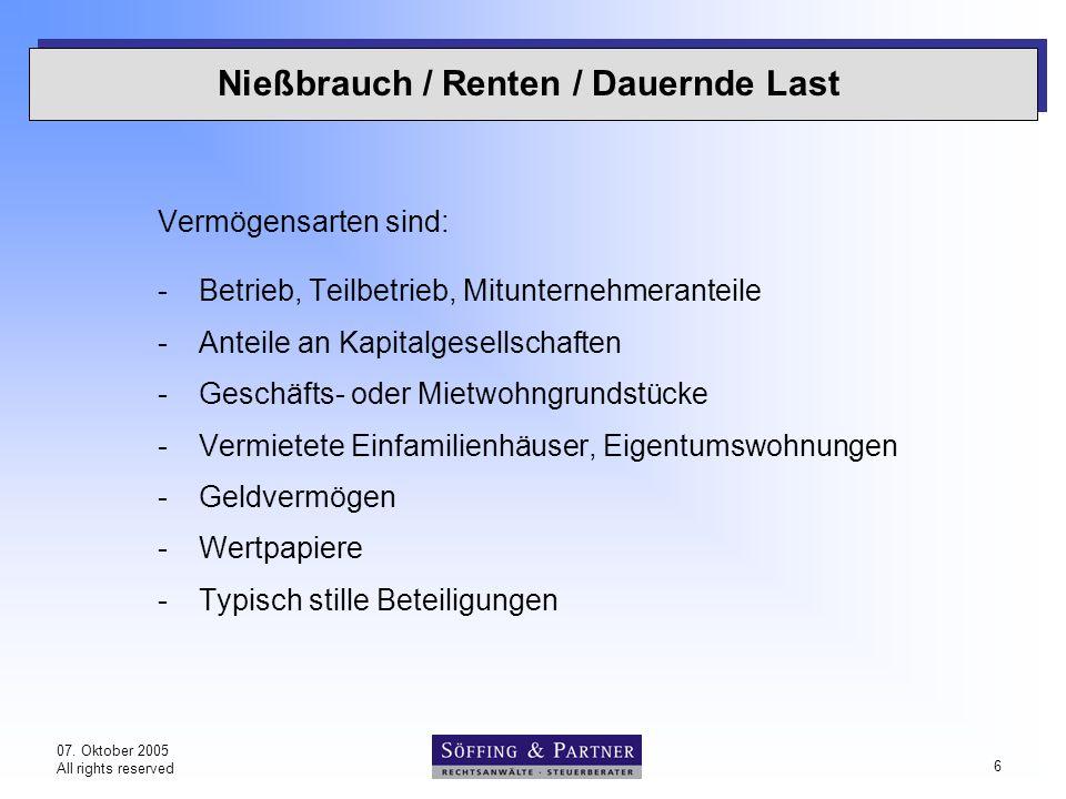 07. Oktober 2005 All rights reserved 6 Nießbrauch / Renten / Dauernde Last Vermögensarten sind: -Betrieb, Teilbetrieb, Mitunternehmeranteile -Anteile