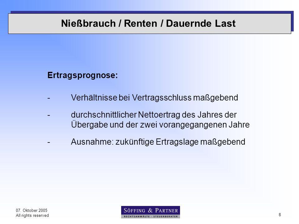 07. Oktober 2005 All rights reserved 8 Nießbrauch / Renten / Dauernde Last Ertragsprognose: -Verhältnisse bei Vertragsschluss maßgebend -durchschnittl