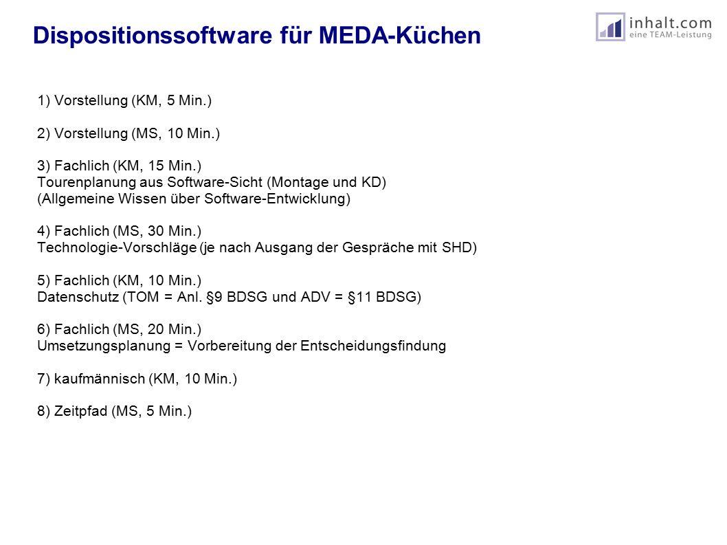 Dispositionssoftware für MEDA-Küchen 1) Vorstellung (KM, 5 Min.) 2) Vorstellung (MS, 10 Min.) 3) Fachlich (KM, 15 Min.) Tourenplanung aus Software-Sicht (Montage und KD) (Allgemeine Wissen über Software-Entwicklung) 4) Fachlich (MS, 30 Min.) Technologie-Vorschläge (je nach Ausgang der Gespräche mit SHD) 5) Fachlich (KM, 10 Min.) Datenschutz (TOM = Anl.