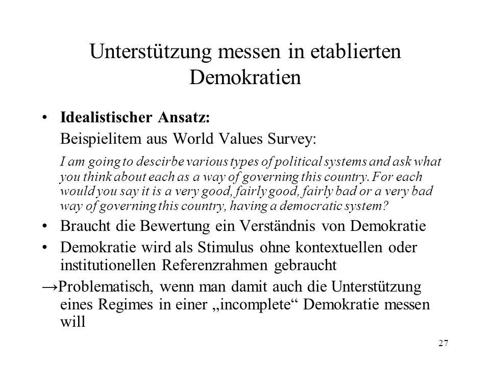 27 Unterstützung messen in etablierten Demokratien Idealistischer Ansatz: Beispielitem aus World Values Survey: I am going to descirbe various types of political systems and ask what you think about each as a way of governing this country.