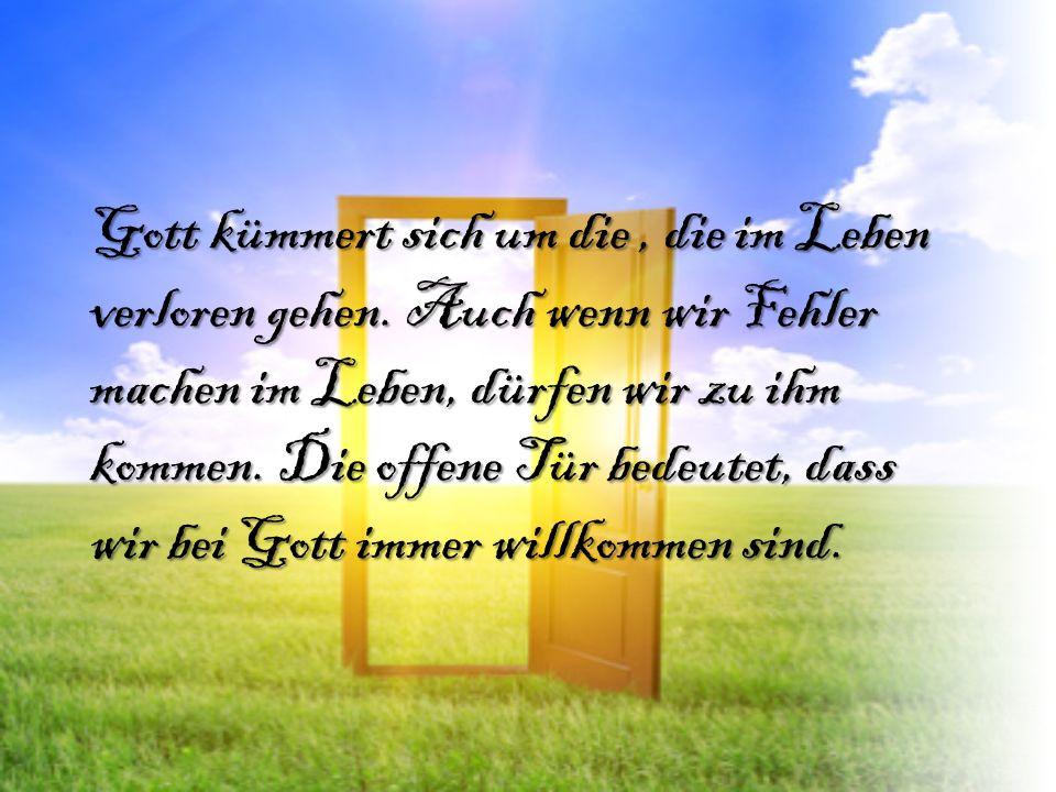 Gott kümmert sich um die, die im Leben verloren gehen. Auch wenn wir Fehler machen im Leben, dürfen wir zu ihm kommen. Die offene Tür bedeutet, dass w