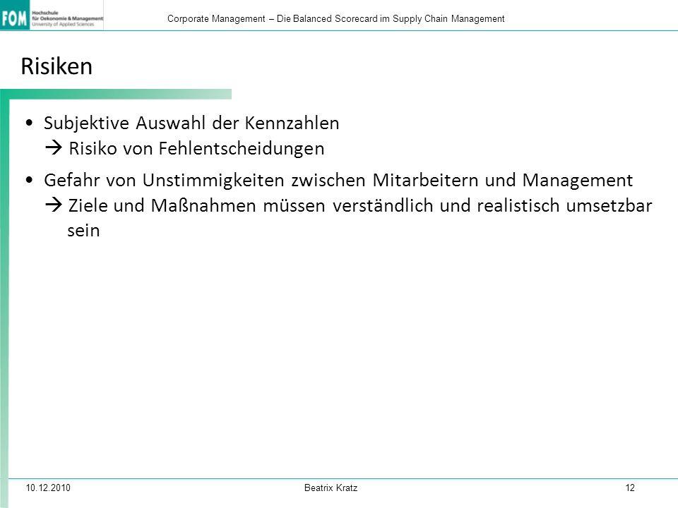 10.12.2010 Beatrix Kratz 12 Corporate Management – Die Balanced Scorecard im Supply Chain Management Risiken Subjektive Auswahl der Kennzahlen  Risik