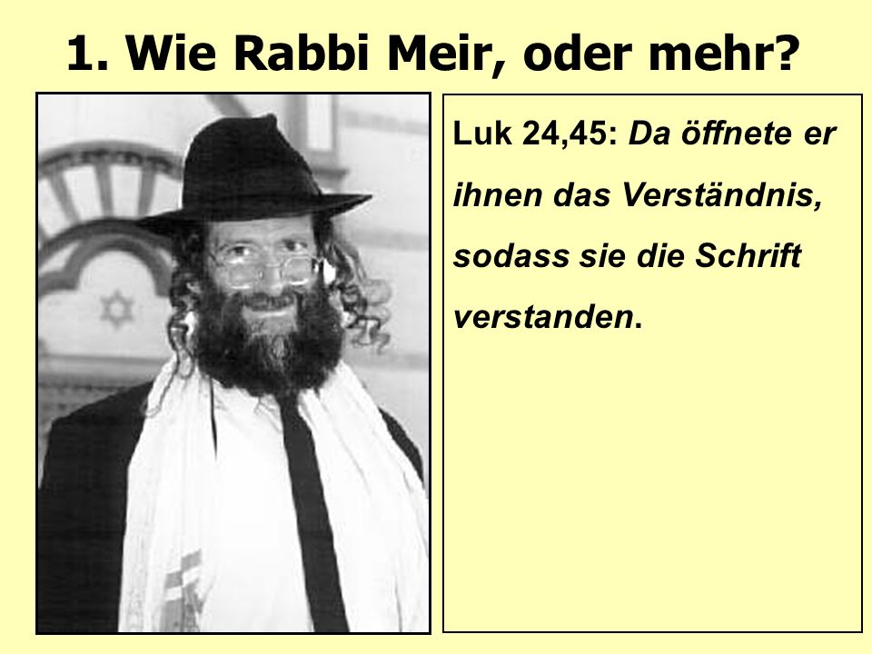 1. Wie Rabbi Meir, oder mehr? Luk 24,45: Da öffnete er ihnen das Verständnis, sodass sie die Schrift verstanden.
