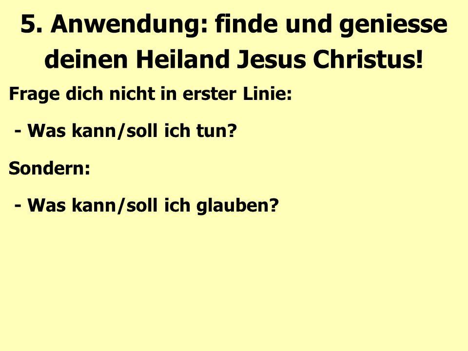 5. Anwendung: finde und geniesse deinen Heiland Jesus Christus! Frage dich nicht in erster Linie: - Was kann/soll ich tun? Sondern: - Was kann/soll ic