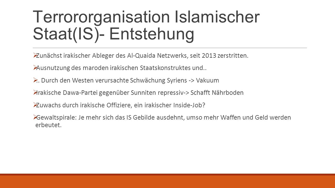 Terrororganisation Islamischer Staat(IS)- Entstehung  Zunächst irakischer Ableger des Al-Quaida Netzwerks, seit 2013 zerstritten.  Ausnutzung des ma