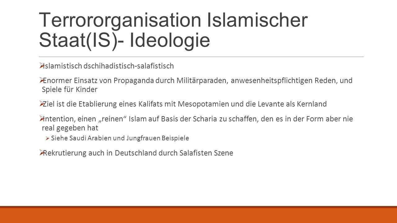 Terrororganisation Islamischer Staat(IS)- Ideologie  Islamistisch dschihadistisch-salafistisch  Enormer Einsatz von Propaganda durch Militärparaden,