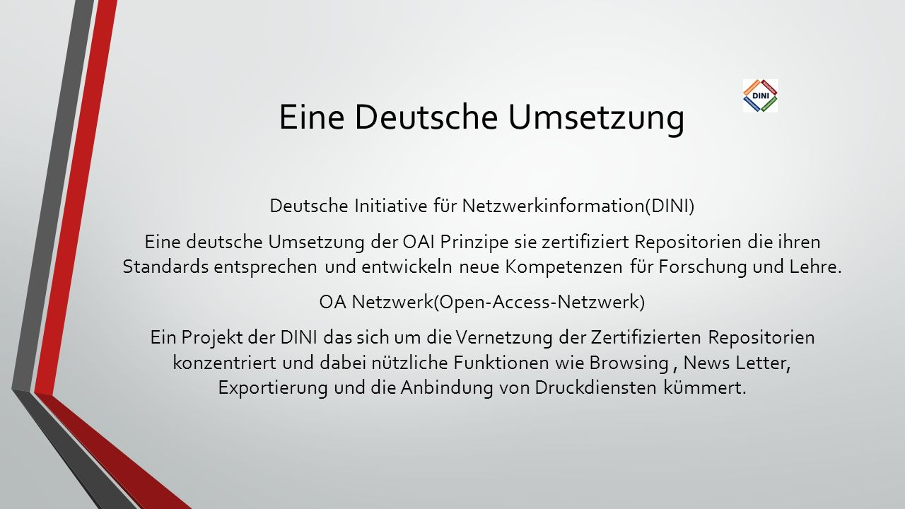 Eine Deutsche Umsetzung Deutsche Initiative für Netzwerkinformation(DINI) Eine deutsche Umsetzung der OAI Prinzipe sie zertifiziert Repositorien die ihren Standards entsprechen und entwickeln neue Kompetenzen für Forschung und Lehre.