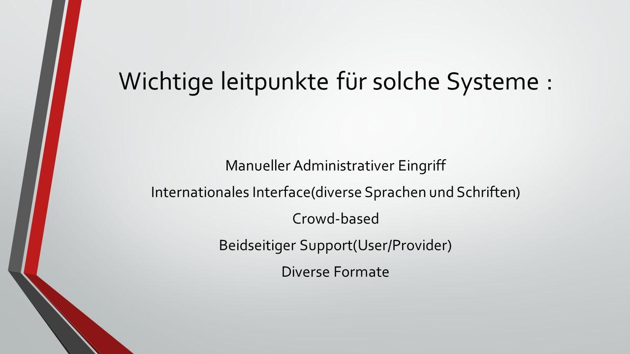 Wichtige leitpunkte für solche Systeme : Manueller Administrativer Eingriff Internationales Interface(diverse Sprachen und Schriften) Crowd-based Beidseitiger Support(User/Provider) Diverse Formate