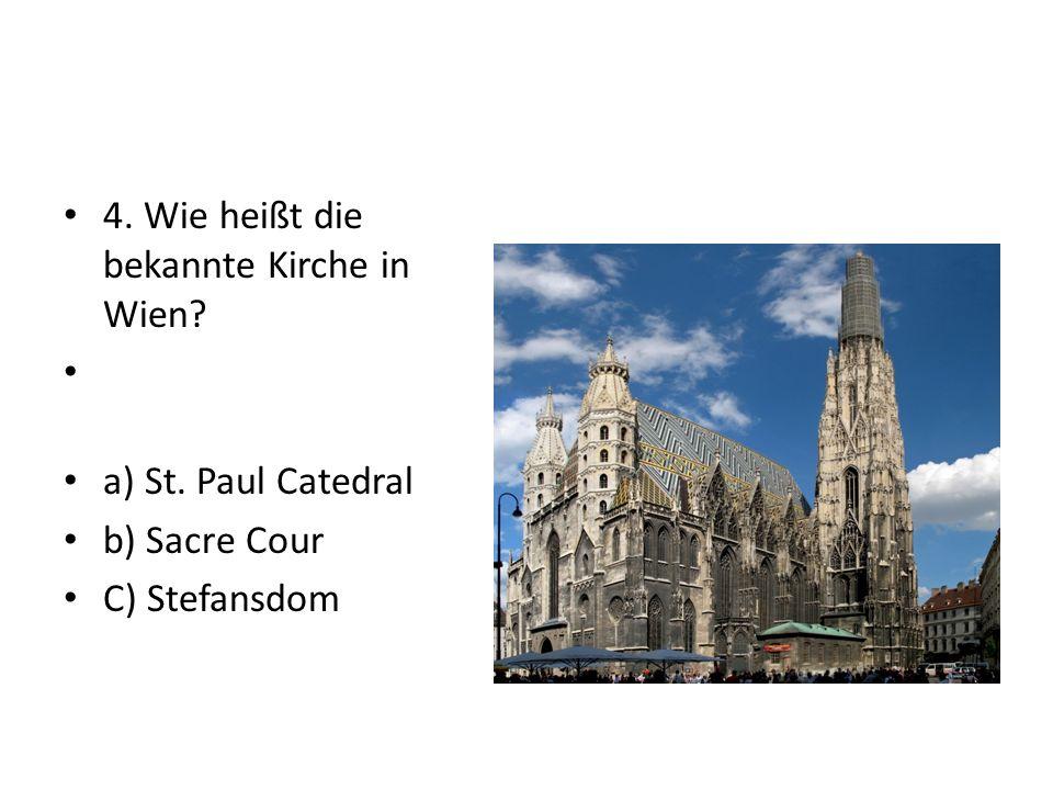 4. Wie heißt die bekannte Kirche in Wien a) St. Paul Catedral b) Sacre Cour C) Stefansdom