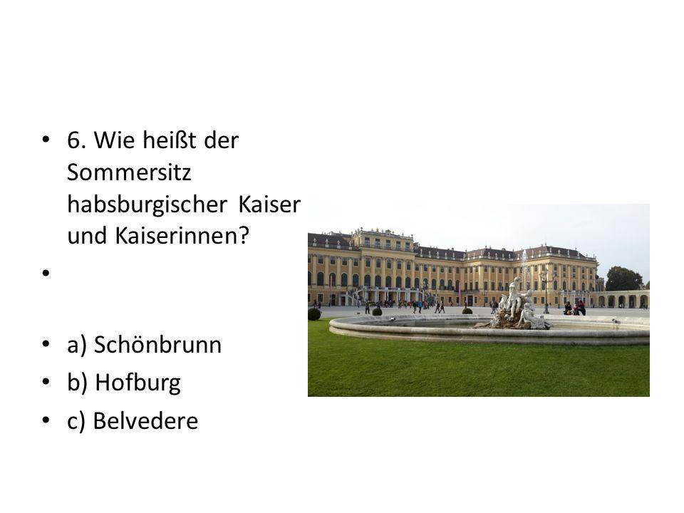 6. Wie heißt der Sommersitz habsburgischer Kaiser und Kaiserinnen.