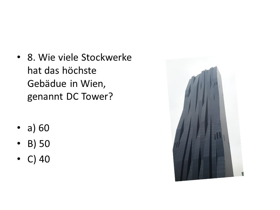 8. Wie viele Stockwerke hat das höchste Gebädue in Wien, genannt DC Tower a) 60 B) 50 C) 40
