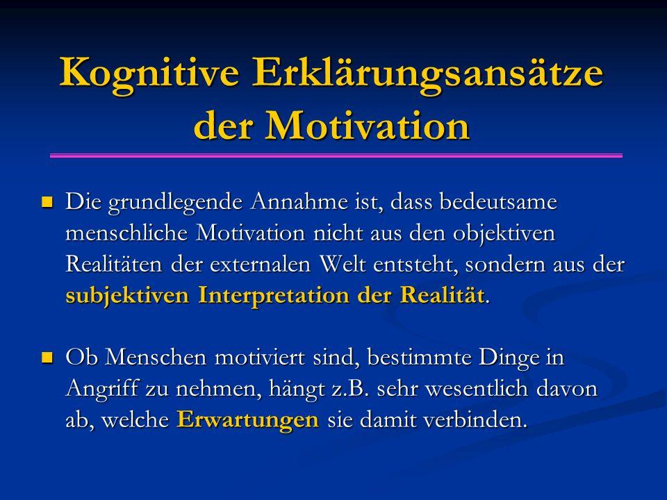 Kognitive Erklärungsansätze der Motivation Die grundlegende Annahme ist, dass bedeutsame menschliche Motivation nicht aus den objektiven Realitäten de