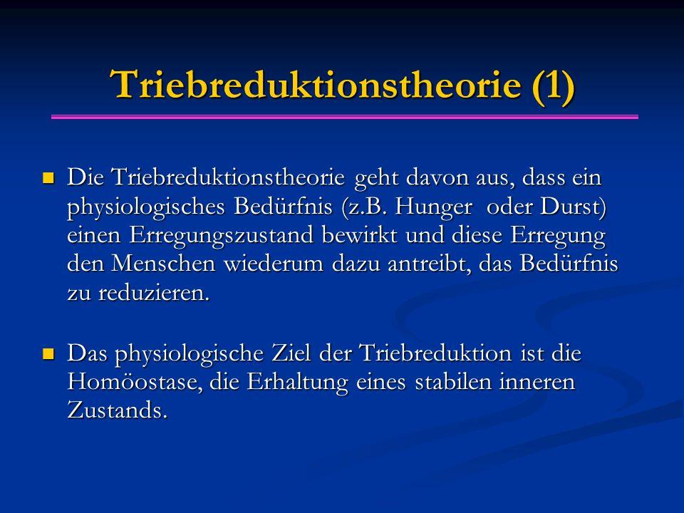 Triebreduktionstheorie (1) Die Triebreduktionstheorie geht davon aus, dass ein physiologisches Bedürfnis (z.B. Hunger oder Durst) einen Erregungszusta
