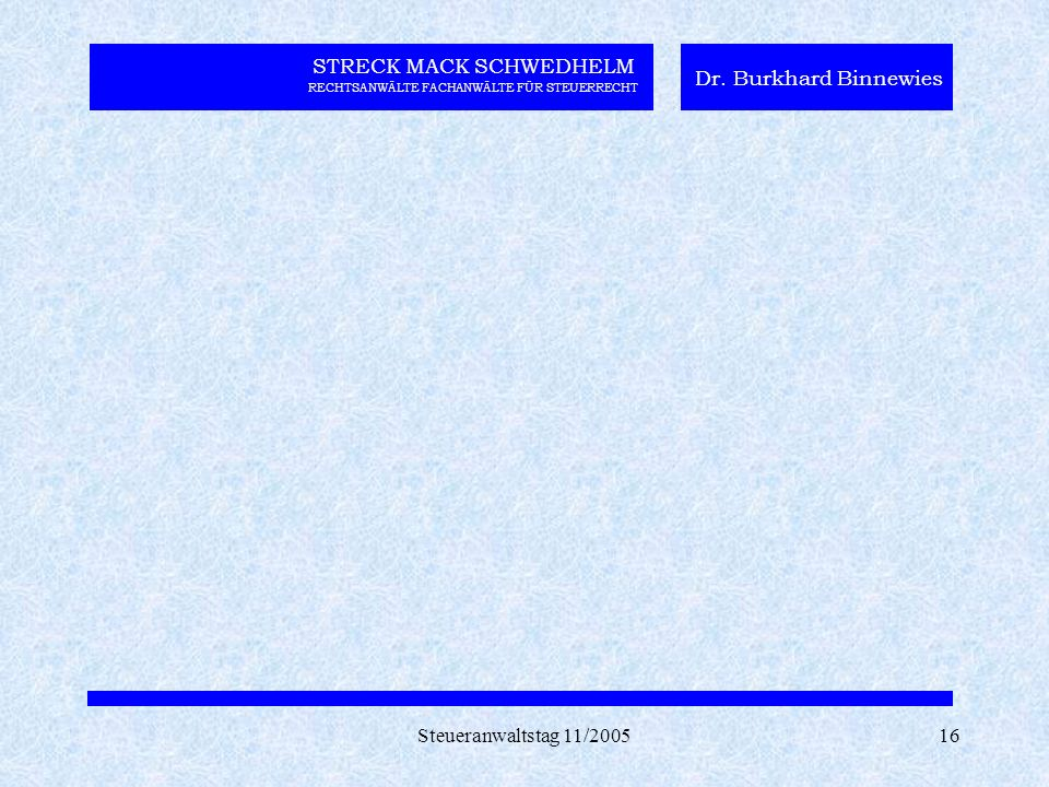 Steueranwaltstag 11/200516 STRECK MACK SCHWEDHELM RECHTSANWÄLTE FACHANWÄLTE FÜR STEUERRECHT Dr. Burkhard Binnewies