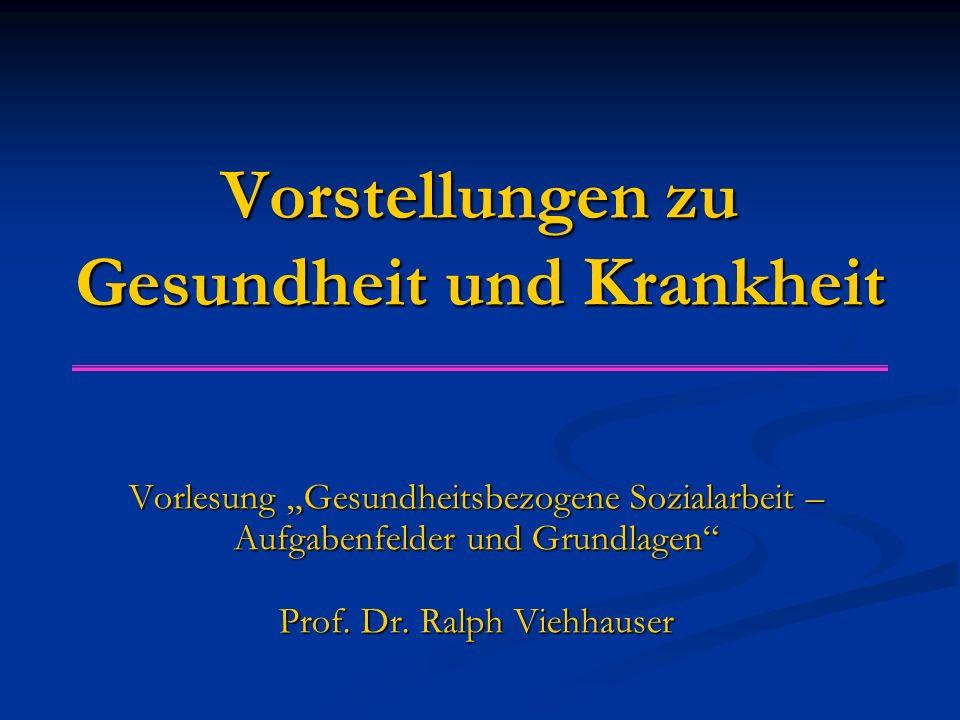 """Vorstellungen zu Gesundheit und Krankheit Vorlesung """"Gesundheitsbezogene Sozialarbeit – Aufgabenfelder und Grundlagen"""" Prof. Dr. Ralph Viehhauser"""