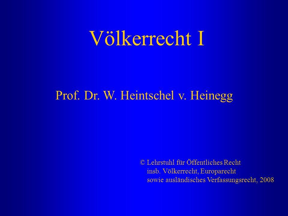 Völkerrecht I Prof. Dr. W. Heintschel v. Heinegg © Lehrstuhl für Öffentliches Recht insb. Völkerrecht, Europarecht sowie ausländisches Verfassungsrech