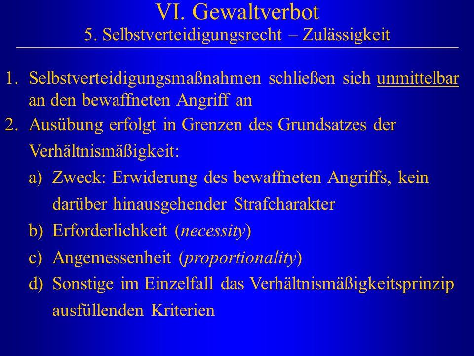 VI. Gewaltverbot 5. Selbstverteidigungsrecht – Zulässigkeit 1.Selbstverteidigungsmaßnahmen schließen sich unmittelbar an den bewaffneten Angriff an 2.