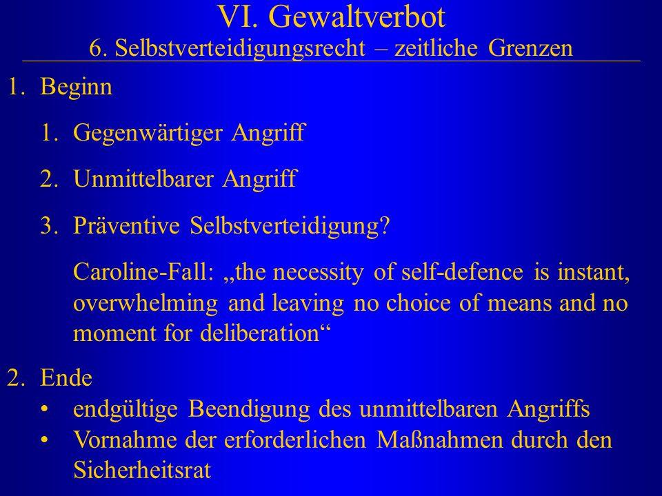 VI. Gewaltverbot 6. Selbstverteidigungsrecht – zeitliche Grenzen 1.Beginn 1.Gegenwärtiger Angriff 2.Unmittelbarer Angriff 3.Präventive Selbstverteidig