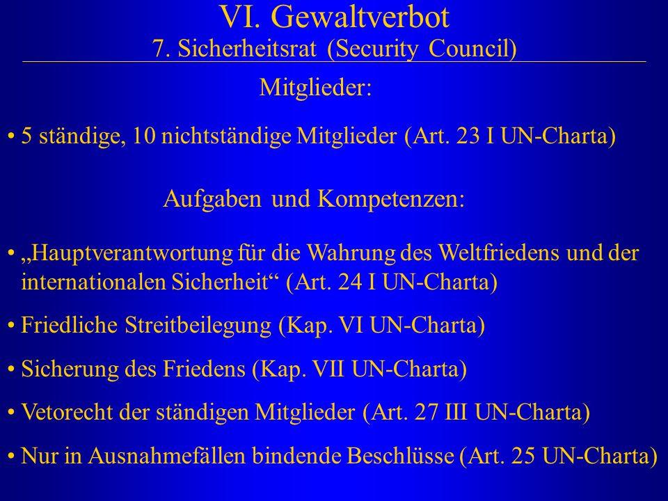 VI. Gewaltverbot 7. Sicherheitsrat (Security Council) 5 ständige, 10 nichtständige Mitglieder (Art. 23 I UN-Charta) Mitglieder: Aufgaben und Kompetenz