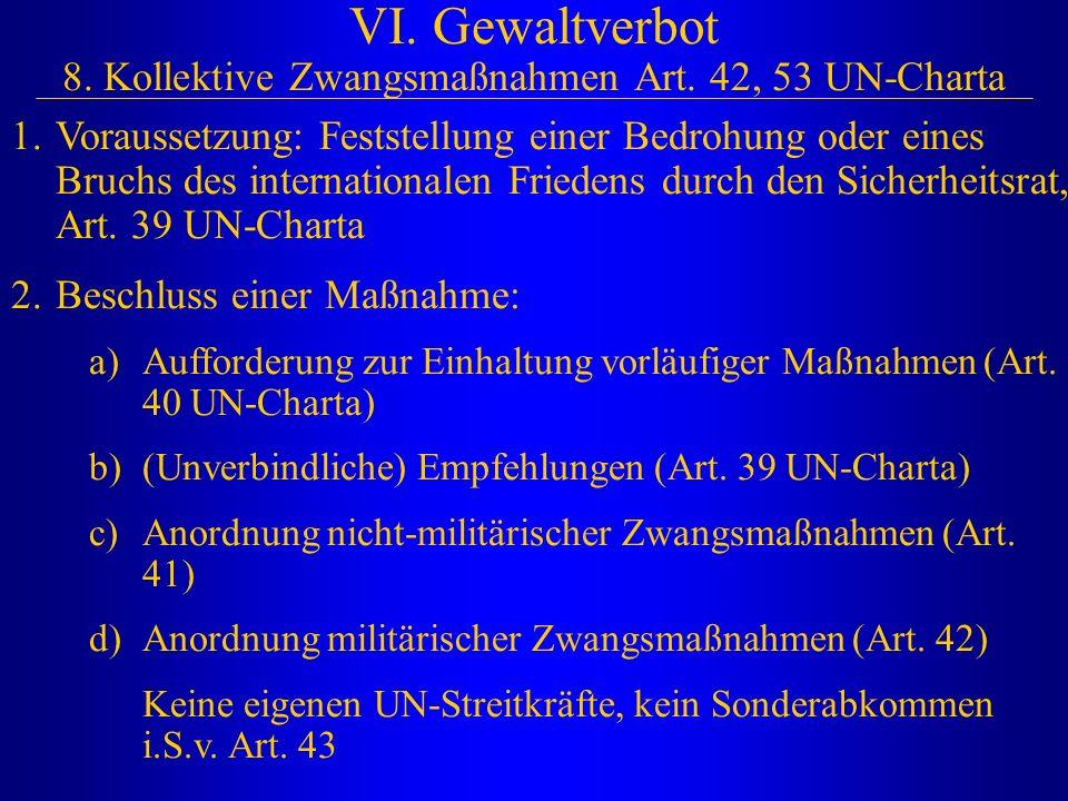 VI. Gewaltverbot 8. Kollektive Zwangsmaßnahmen Art. 42, 53 UN-Charta 1.Voraussetzung: Feststellung einer Bedrohung oder eines Bruchs des international