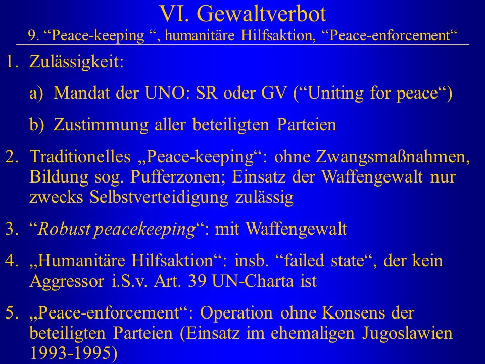"""VI. Gewaltverbot 9. """"Peace-keeping """", humanitäre Hilfsaktion, """"Peace-enforcement"""" 1.Zulässigkeit: a)Mandat der UNO: SR oder GV (""""Uniting for peace"""") b"""