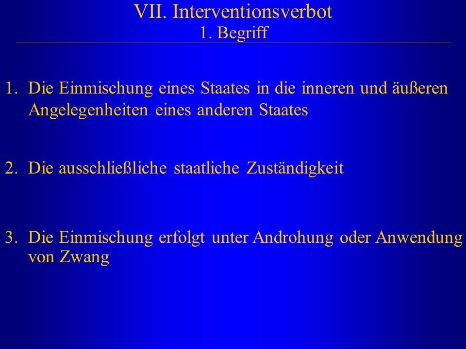VII. Interventionsverbot 1. Begriff 2.Die ausschließliche staatliche Zuständigkeit 1.Die Einmischung eines Staates in die inneren und äußeren Angelege