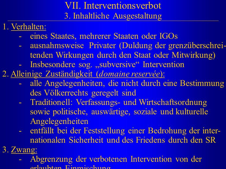 VII. Interventionsverbot 3. Inhaltliche Ausgestaltung 1. Verhalten: -eines Staates, mehrerer Staaten oder IGOs -ausnahmsweise Privater (Duldung der gr