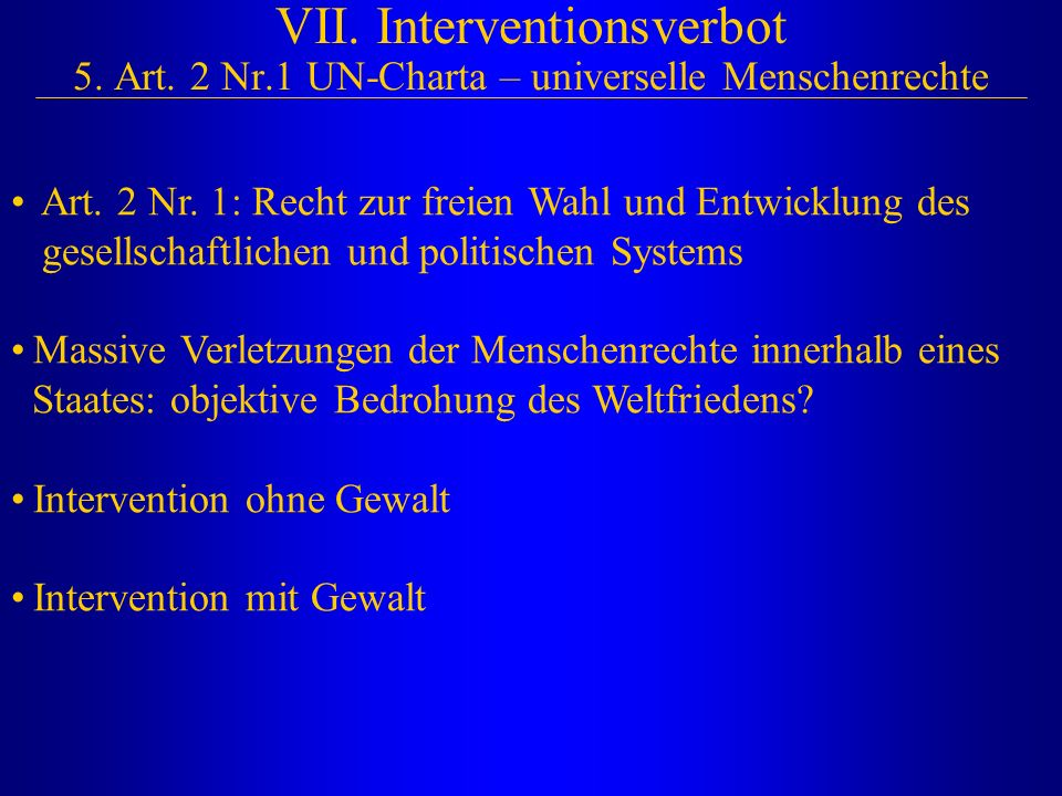 VII. Interventionsverbot 5. Art. 2 Nr.1 UN-Charta – universelle Menschenrechte Art. 2 Nr. 1: Recht zur freien Wahl und Entwicklung des gesellschaftlic