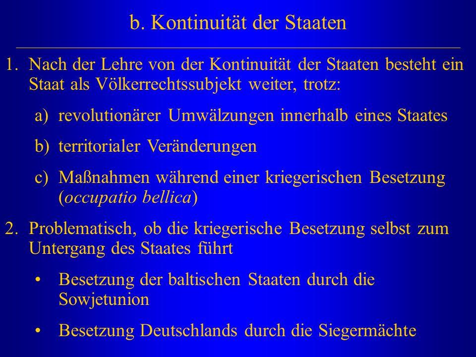 b. Kontinuität der Staaten 1.Nach der Lehre von der Kontinuität der Staaten besteht ein Staat als Völkerrechtssubjekt weiter, trotz: a)revolutionärer