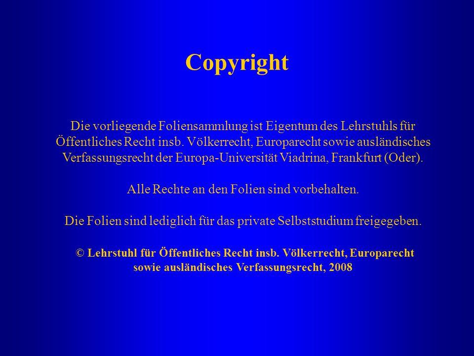 Copyright Die vorliegende Foliensammlung ist Eigentum des Lehrstuhls für Öffentliches Recht insb. Völkerrecht, Europarecht sowie ausländisches Verfass