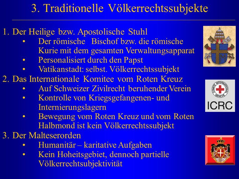 3. Traditionelle Völkerrechtssubjekte 1.Der Heilige bzw. Apostolische Stuhl Der römische Bischof bzw. die römische Kurie mit dem gesamten Verwaltungsa