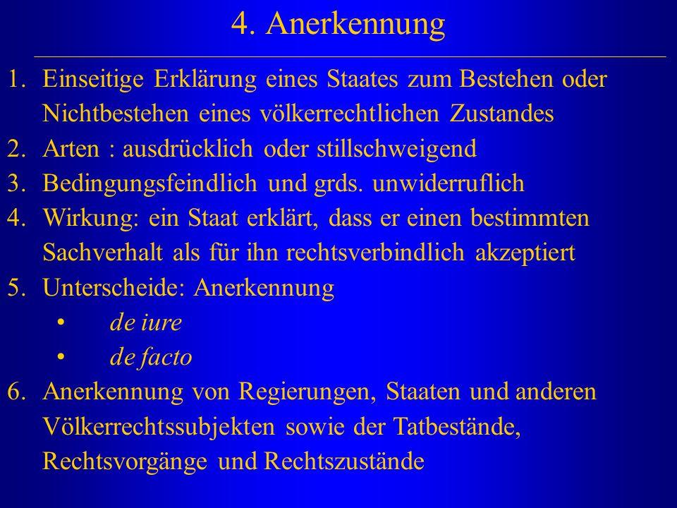 4. Anerkennung 1.Einseitige Erklärung eines Staates zum Bestehen oder Nichtbestehen eines völkerrechtlichen Zustandes 2.Arten : ausdrücklich oder stil