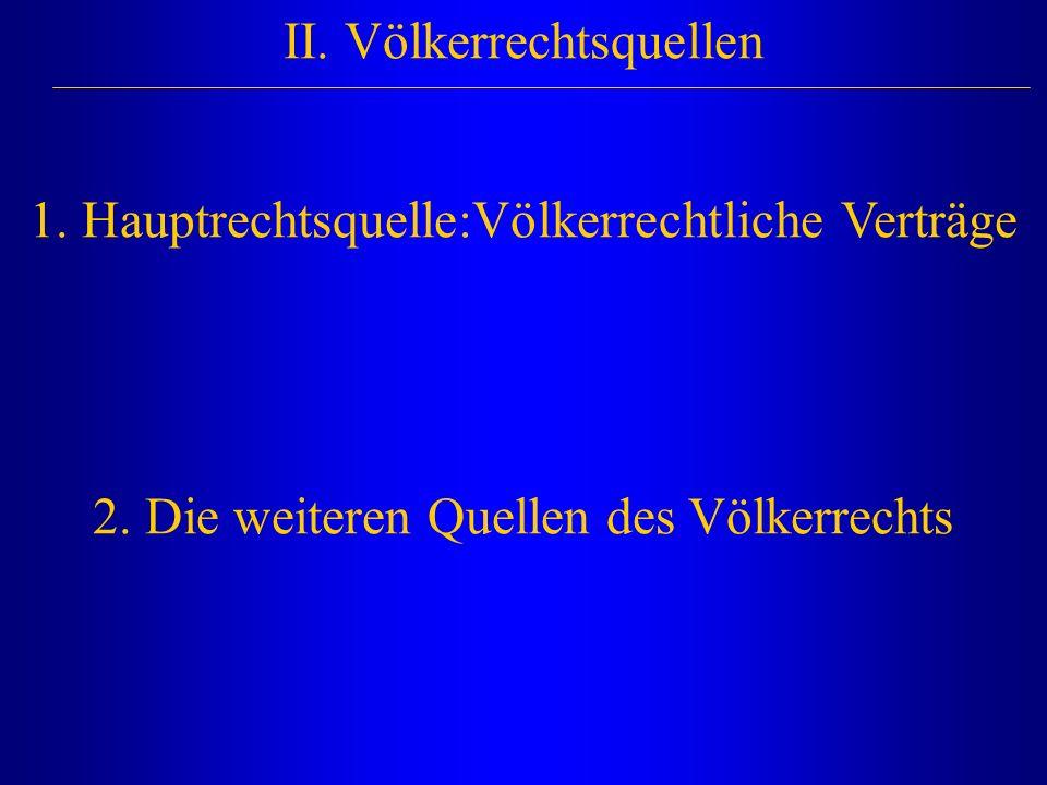 II. Völkerrechtsquellen 1.Hauptrechtsquelle:Völkerrechtliche Verträge 2.Die weiteren Quellen des Völkerrechts