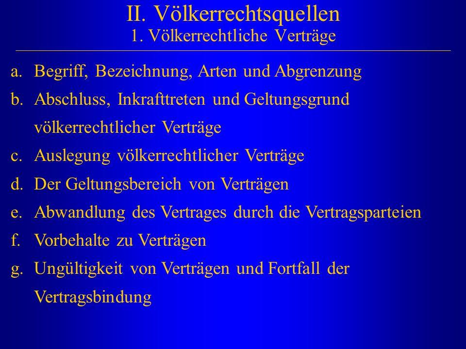 II. Völkerrechtsquellen 1. Völkerrechtliche Verträge a.Begriff, Bezeichnung, Arten und Abgrenzung b.Abschluss, Inkrafttreten und Geltungsgrund völkerr