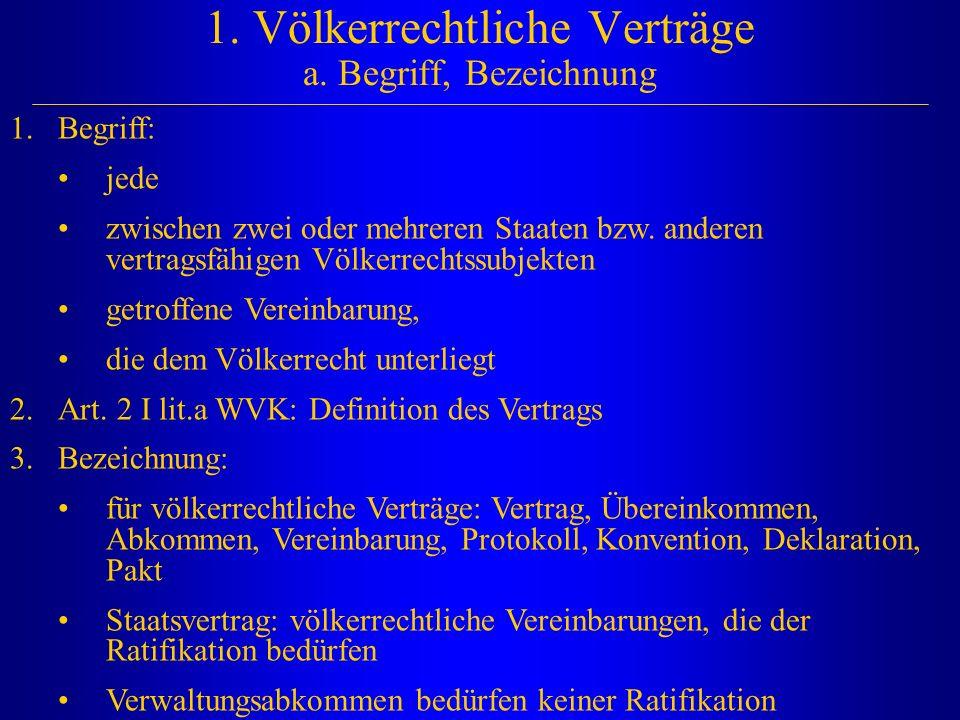 1. Völkerrechtliche Verträge a. Begriff, Bezeichnung 1.Begriff: jede zwischen zwei oder mehreren Staaten bzw. anderen vertragsfähigen Völkerrechtssubj