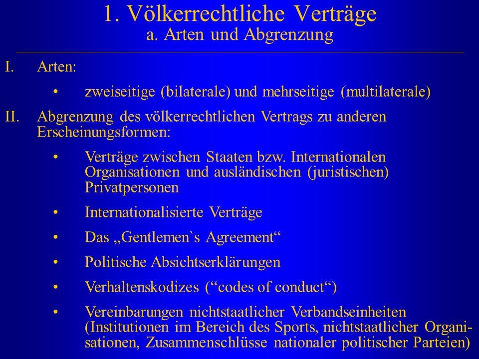 1. Völkerrechtliche Verträge a. Arten und Abgrenzung I.Arten: zweiseitige (bilaterale) und mehrseitige (multilaterale) II.Abgrenzung des völkerrechtli