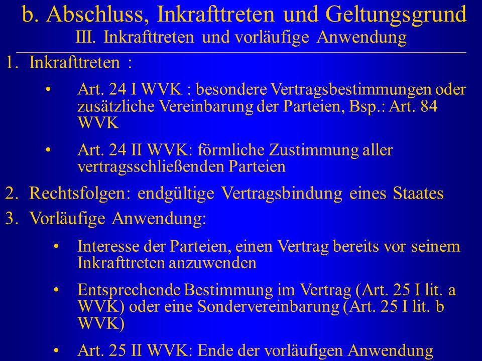 b. Abschluss, Inkrafttreten und Geltungsgrund III. Inkrafttreten und vorläufige Anwendung 1.Inkrafttreten : Art. 24 I WVK : besondere Vertragsbestimmu