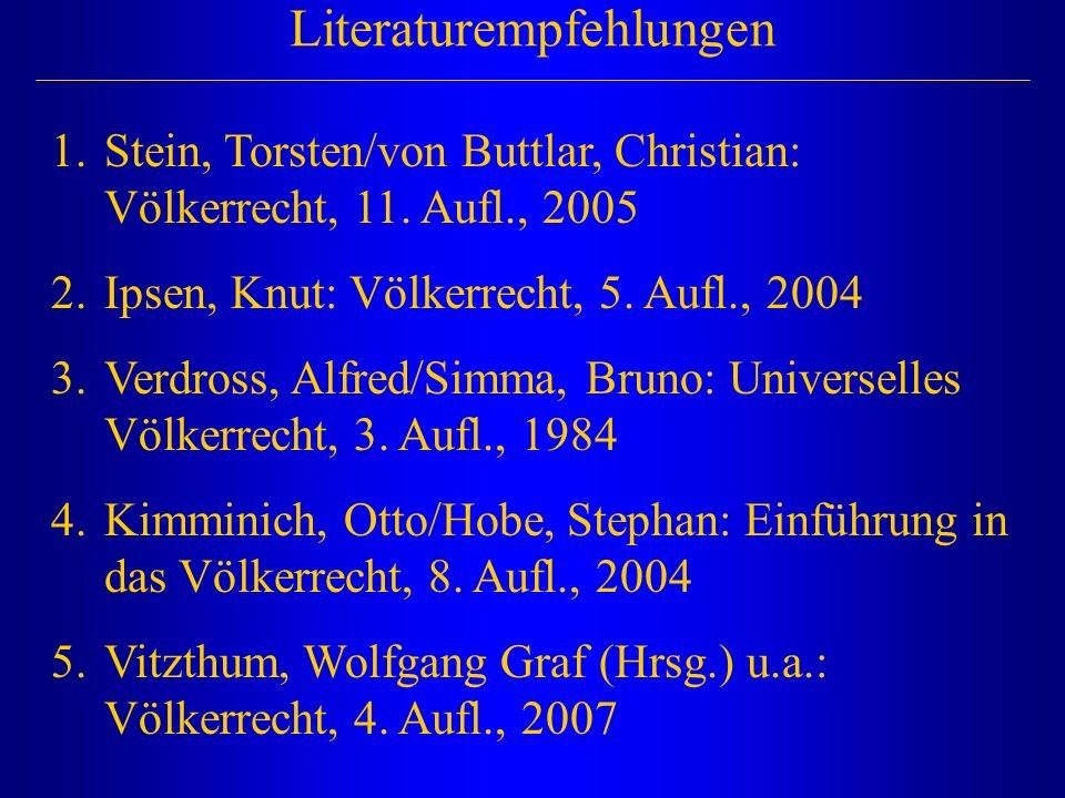 Literaturempfehlungen 1.Stein, Torsten/von Buttlar, Christian: Völkerrecht, 11. Aufl., 2005 2.Ipsen, Knut: Völkerrecht, 5. Aufl., 2004 3.Verdross, Alf