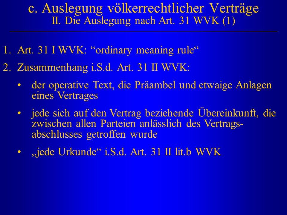 """c. Auslegung völkerrechtlicher Verträge II. Die Auslegung nach Art. 31 WVK (1) 1.Art. 31 I WVK: """"ordinary meaning rule"""" 2.Zusammenhang i.S.d. Art. 31"""