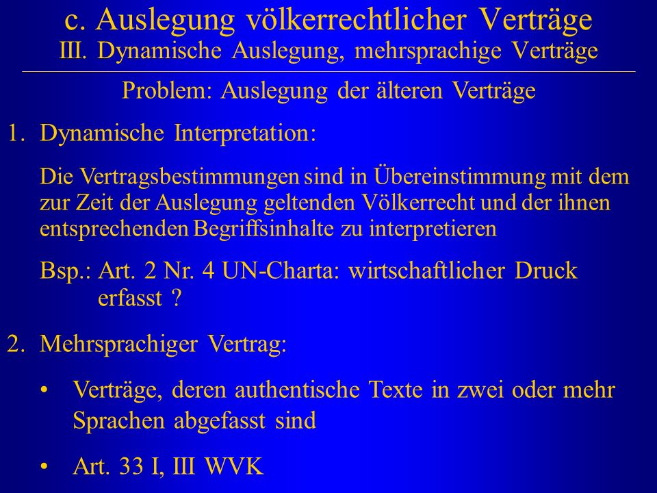 c. Auslegung völkerrechtlicher Verträge III. Dynamische Auslegung, mehrsprachige Verträge Problem: Auslegung der älteren Verträge 1.Dynamische Interpr