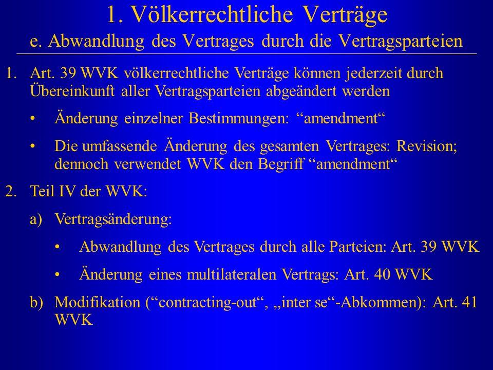 1. Völkerrechtliche Verträge e. Abwandlung des Vertrages durch die Vertragsparteien 1.Art. 39 WVK völkerrechtliche Verträge können jederzeit durch Übe