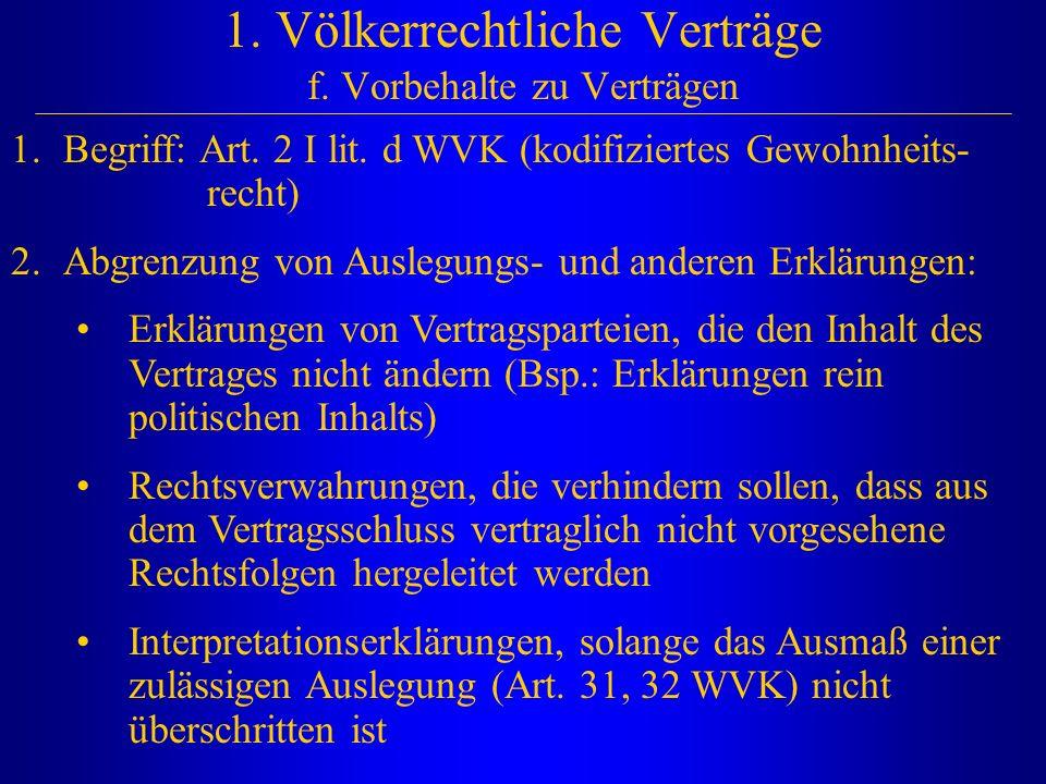 1. Völkerrechtliche Verträge f. Vorbehalte zu Verträgen 1.Begriff: Art. 2 I lit. d WVK (kodifiziertes Gewohnheits- recht) 2.Abgrenzung von Auslegungs-