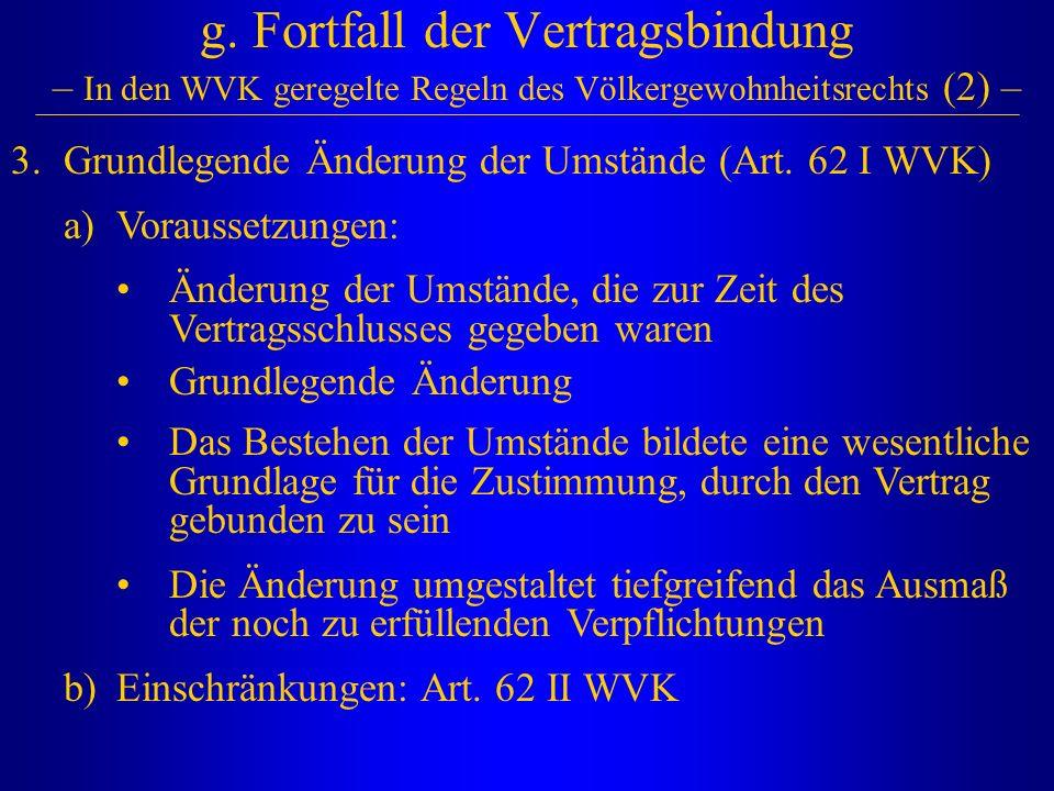 g. Fortfall der Vertragsbindung – In den WVK geregelte Regeln des Völkergewohnheitsrechts (2) – 3.Grundlegende Änderung der Umstände (Art. 62 I WVK) a