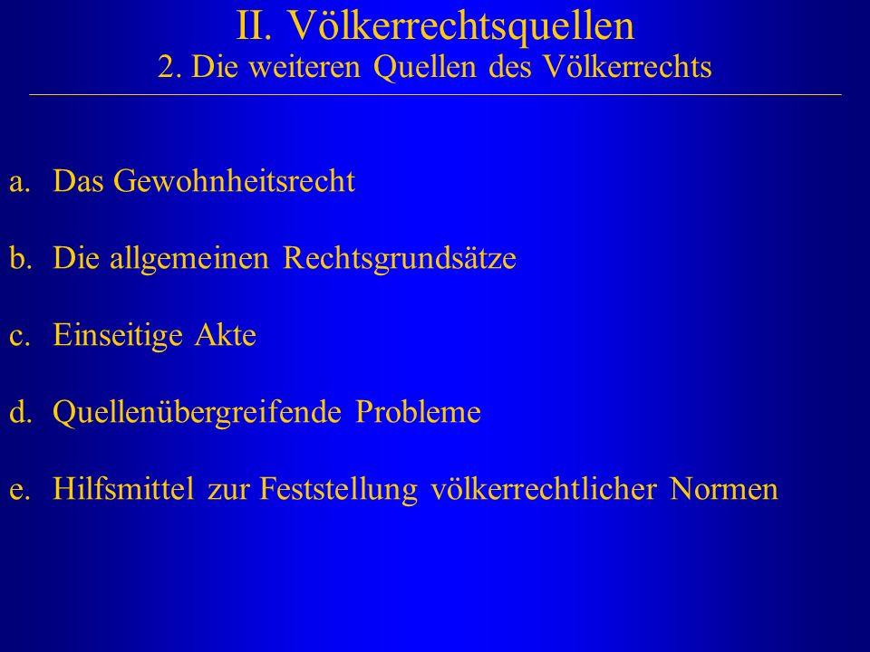 II. Völkerrechtsquellen 2. Die weiteren Quellen des Völkerrechts a.Das Gewohnheitsrecht b.Die allgemeinen Rechtsgrundsätze c.Einseitige Akte d.Quellen