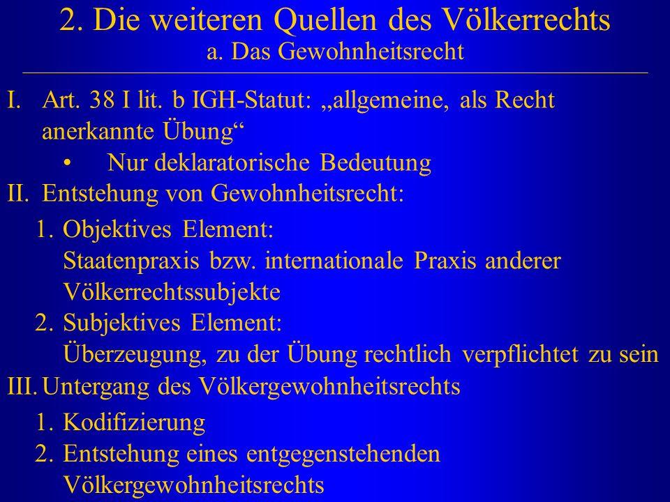 """2. Die weiteren Quellen des Völkerrechts a. Das Gewohnheitsrecht I.Art. 38 I lit. b IGH-Statut: """"allgemeine, als Recht anerkannte Übung"""" Nur deklarato"""